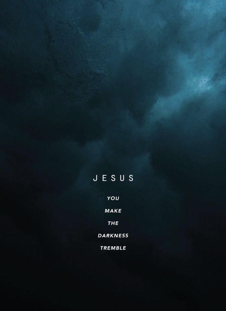 Jesus you make the darkness tremble