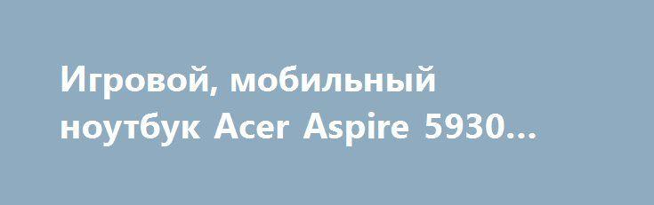 Игровой, мобильный ноутбук Acer Aspire 5930 «Киев UA» http://www.mostransregion.ru/d_101/?adv_id=9869 Продам отличный игровой ноутбук Acer Aspire 5930. Цена - 3000 грн. Очень серьезная машина, при поиске нового с похожими характеристиками надо выложить не менее 9000 грн. Полностью рабочий, никогда не чинился, всегда своевременно менялась термопаста, чистился от пыли. Процессор Intel Core2Duo P8400 - огромная вычислительная мощь. Памяти хватает для большинства современных программ. Видеокарта…