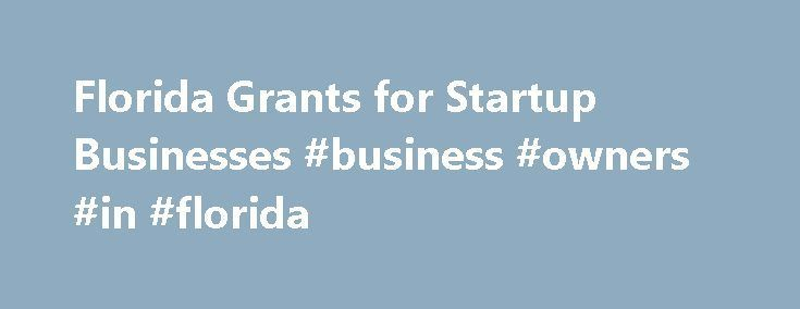 Florida Grants for Startup Businesses #business #owners #in #florida http://eritrea.nef2.com/florida-grants-for-startup-businesses-business-owners-in-florida/ # Florida Grants for Startup Businesses Comstock Images/Comstock/Getty Images Related Articles Starting a new business in Florida requires a significant amount of capital. Commercial land is at a premium due to swift growth in the state. Most of the money to support a startup business in Florida comes from investors, banks and other…