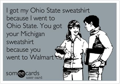 I+got+my+Ohio+State+sweatshirt+because+I+went+to+Ohio+State.+You+got+your+Michigan+sweatshirt+because+you+went+to+Walmart.