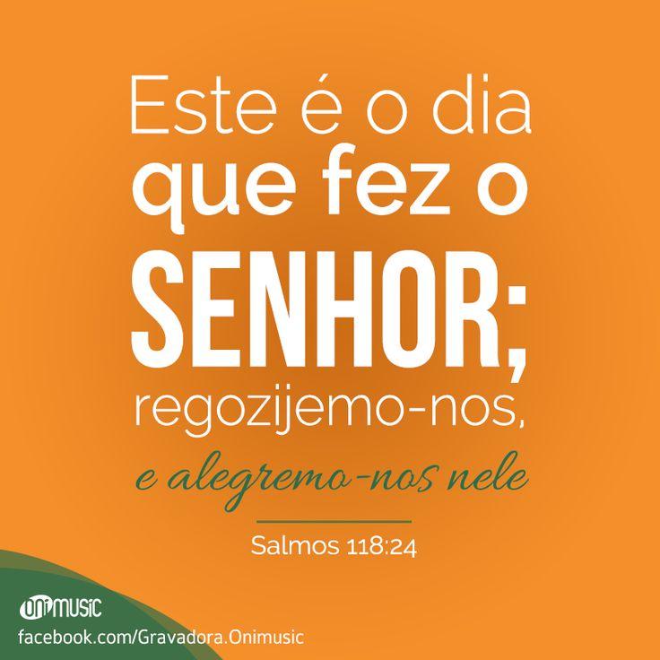 """""""Este é o dia que fez o Senhor; regozijemo-nos, e alegremo-nos nele"""" {Salmos 118:24}"""