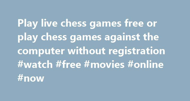 Play live chess games free or play chess games against the computer without registration #watch #free #movies #online #now http://free.remmont.com/play-live-chess-games-free-or-play-chess-games-against-the-computer-without-registration-watch-free-movies-online-now/  #free chess # www.chessfree.net offers the chance to play live chess free in an attractive interface without registration. We also offer chess tournaments. team play, and casual games, both rated and unrated. If you are looking…