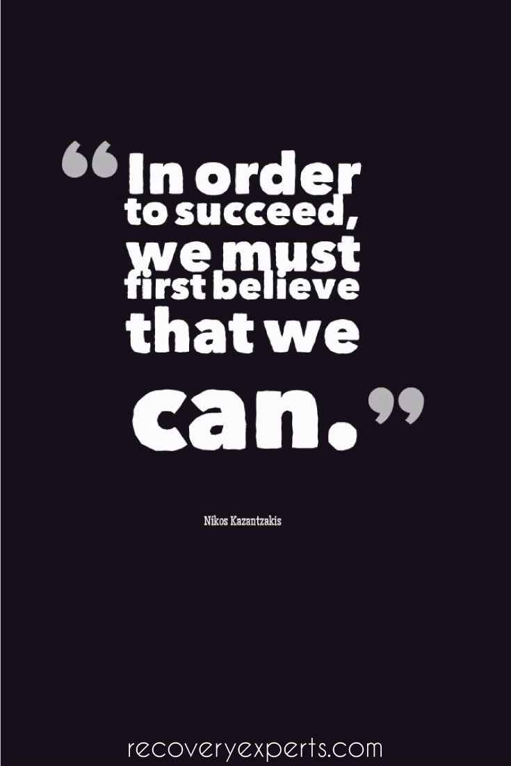 Motivational Quote: In order to succeed, we must first believe that we can. -Nikos Kazantzakis  Follow: https://www.pinterest.com/recoveryexpert