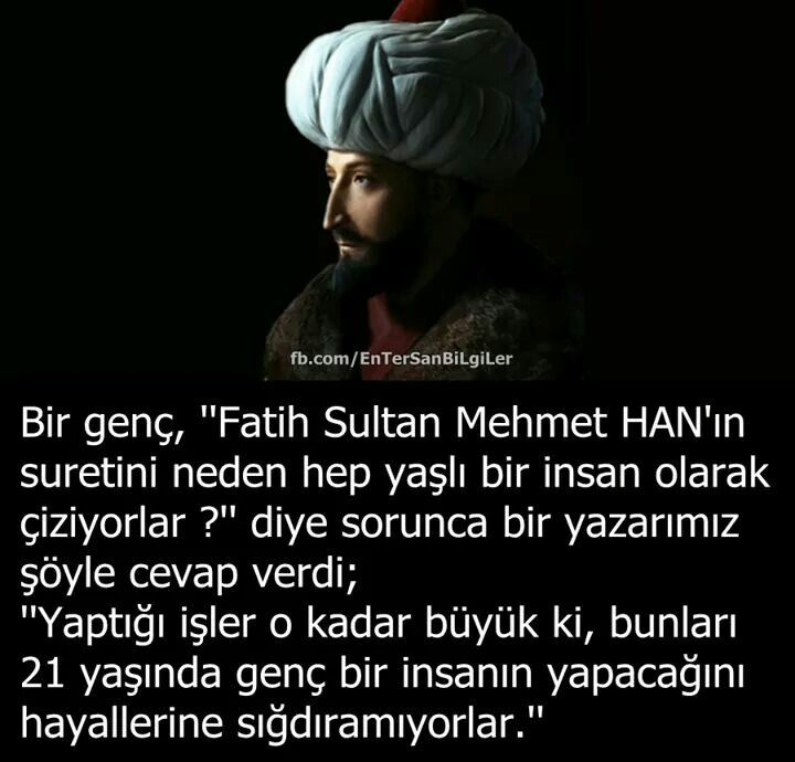 Fatih Sultan Mehmet Han, at the young age of 21 achieved great things a lot can only dream of today