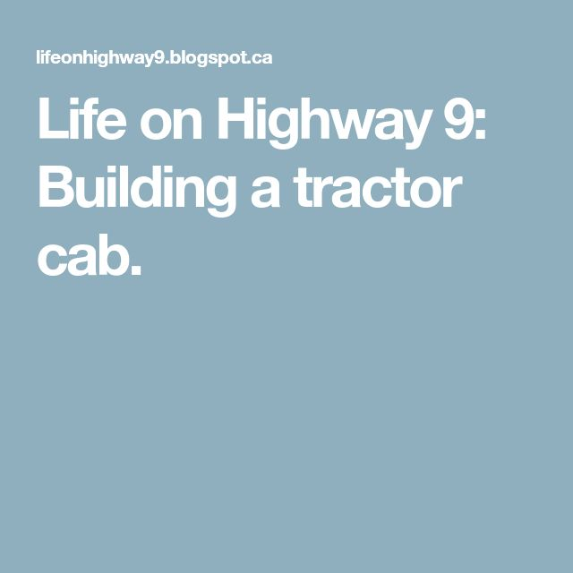 Life on Highway 9: Building a tractor cab.