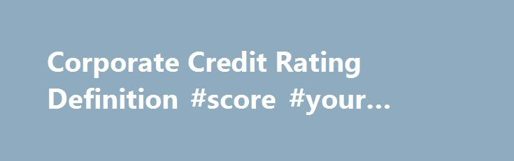 "Corporate Credit Rating Definition #score #your #credit http://remmont.com/corporate-credit-rating-definition-score-your-credit/  #corporate credit # Corporate Credit Rating DEFINITION of 'Corporate Credit Rating' Credit Union Interest Coverage Ratio BREAKING DOWN 'Corporate Credit Rating' Corporate credit ratings are not a guarantee that a company will repay its obligations, but the overall, long-term track record of these ratings is strong. Standard Poor's says ""the average five-year…"