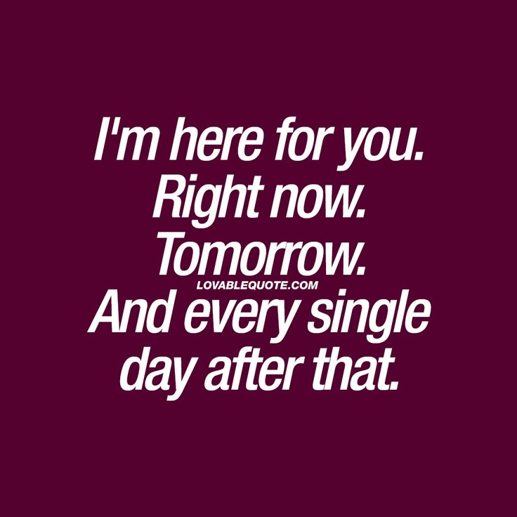 """I'm here for you. Right now. Tomorrow. And every single day after that."" When you are SURE. Sure of your love for your boyfriend or girlfriend and want to let him or her know that you will always be there. At this very moment. Tomorrow. And every single day after that. ❤️#true #love #quote"