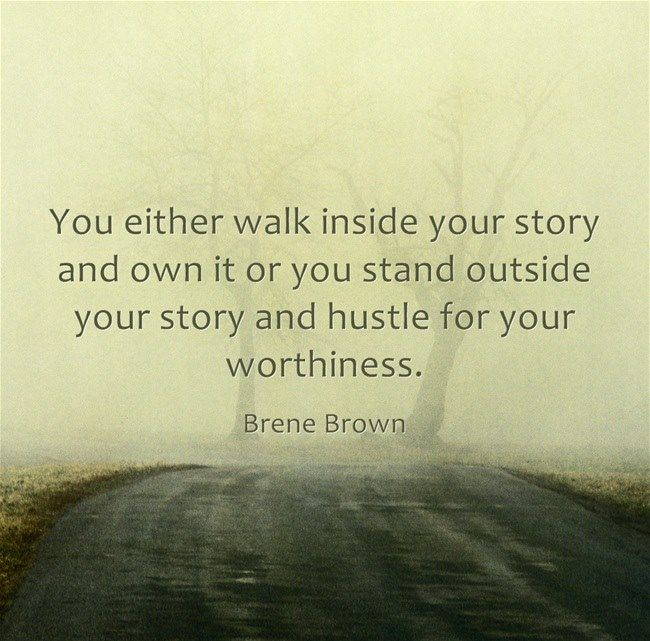 """""""You either walk inside your story and own it, or you stand outside your story and hustle for your worthiness."""" ~ Brene Brown"""