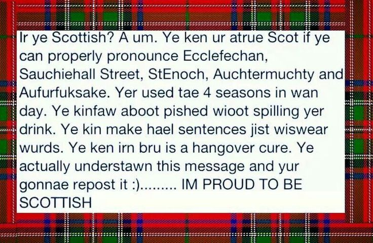 You know your Scottish when......well jeepers I guess maybe the reason I barely understand is I am dominant Irish..