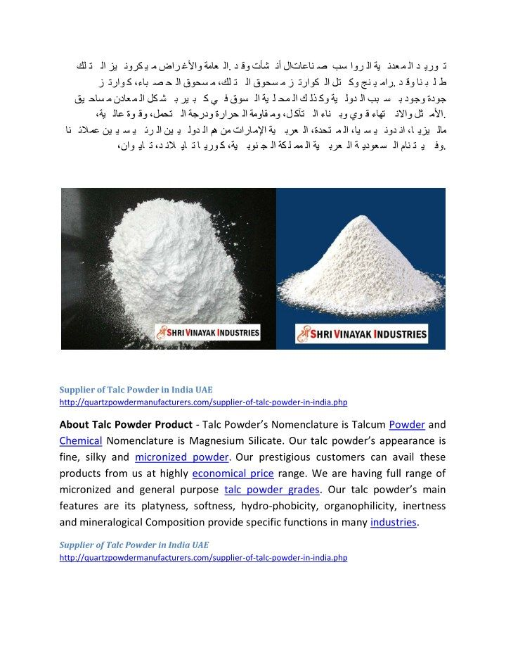 Supplier of Talc Powder in India UAE http://quartzpowdermanufacturers.com/supplier-of-talc-powder-in-india.php About Talc Powder Product - Talc Powder's Nomenclature is Talcum Powder and Chemical Nomenclature is Magnesium Silicate. Our talc powder's appearance is fine, silky and micronized powder