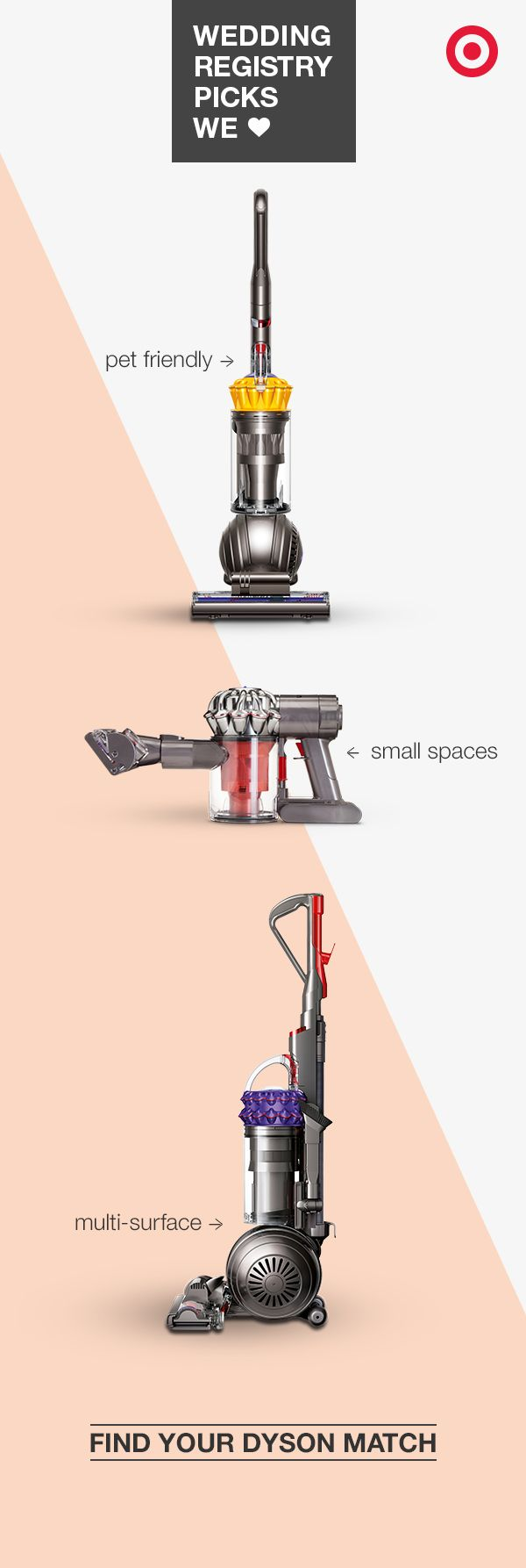Your wedding registry is a great time to get a Dyson. But which to choose? The Cinetic Big Ball Animal vacuum helps control air quality and allergens in homes with pets; the V6 Absolute cordless vacuum boasts easy, lightweight floor-to-ceiling cleaning, perfect for anyone tight on space; and the Ball Multi-floor Upright vacuum is made to self-adjust when transitioning from hard wood to carpet and rugs. Add the one you both love to your registry, and get ready to enjoy a clean start.