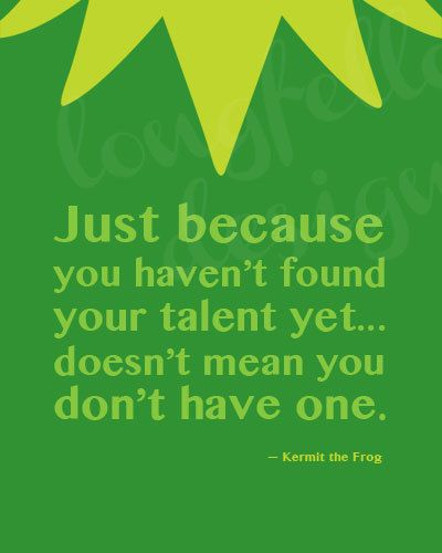 just because you haven't found your talent yet...doesn't mean you don't have one. -Kermit  thank you kermit, i am still trying to figure out what i want to be when i grow up. ;)