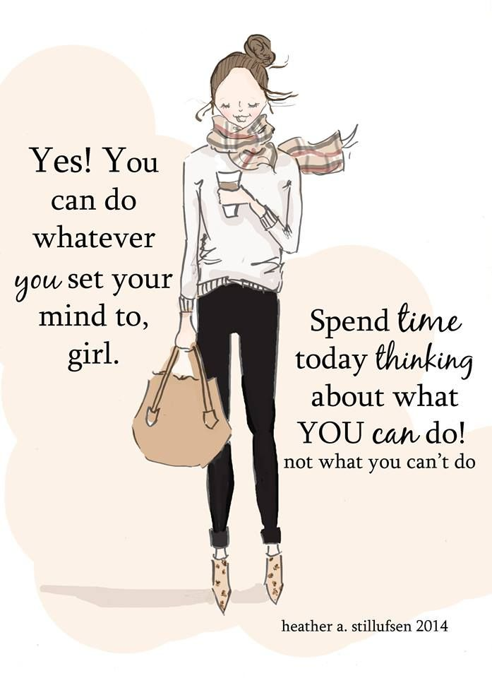 Yes! You can do whatever you set your mind to, girl. Spend time today thinking about what you can do! Not what you can't do!