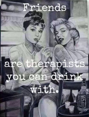 Friends are therapists you can drink with…maybe toooo much.