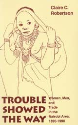 Trouble Showed the Way: Women, Men, and Trade in the Nairobi Area, 1890-1990 ~ Claire C. Robertson ~ 1997