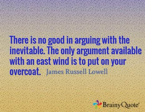 There is no good in arguing with the inevitable. The only argument available with an east wind is to put on your overcoat. / James Russell Lowell
