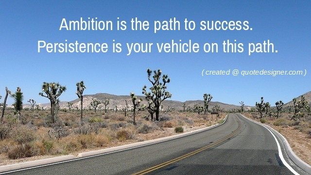Ambition is the path to success. Persistence is your vehicle in this path.