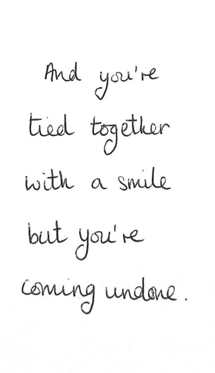 and you're tied together with a smile but you're coming undone. Taylor Swift lyrics!