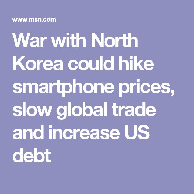 War with North Korea could hike smartphone prices, slow global trade and increase US debt