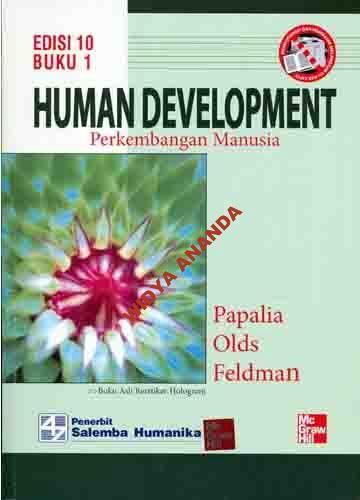 Human Development 1  Edisi 10  oleh Papalia Olds Feldman  ________________________________________  ISBN:6  ISBN13:9786  Bahasa:Indonesia  Penerbit:SALEMBA EMPAT     Deskripsi:  Buku  Human Development Edisi 10 ini pembahasannya diawali dengan merangkum sejrah, konsep- konsep dasar, berbagi teori, dan perangkat penelitian pada bidang perkembangan manusia. Buku ini juga menjelaskan awal mula kehidupan, termasuk pengaruh keturunan dan lingkungan, perkembangan pada masa kehamilan…