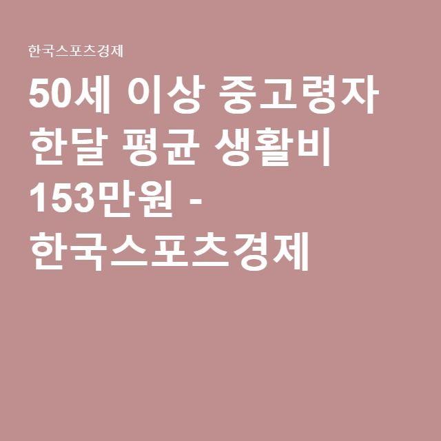 50세 이상 중고령자 한달 평균 생활비 153만원 - 한국스포츠경제