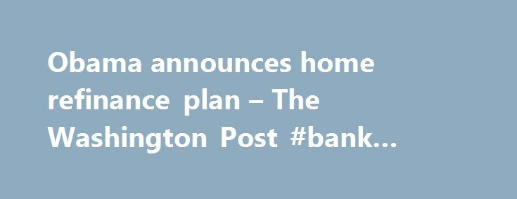 Obama announces home refinance plan – The Washington Post #bank #rate #mortgage http://money.remmont.com/obama-announces-home-refinance-plan-the-washington-post-bank-rate-mortgage/  #obama mortgage relief # Obama announces home refinance plan President Obama on Wednesday made his latest pitch to lift the nation's beleaguered housing market, unveiling a series of proposals to help struggling borrowers reduce their monthly payments and to stem the continuing slide in real estate prices. The…