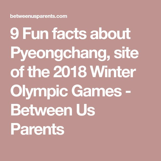 9 Fun facts about Pyeongchang, site of the 2018 Winter Olympic Games - Between Us Parents