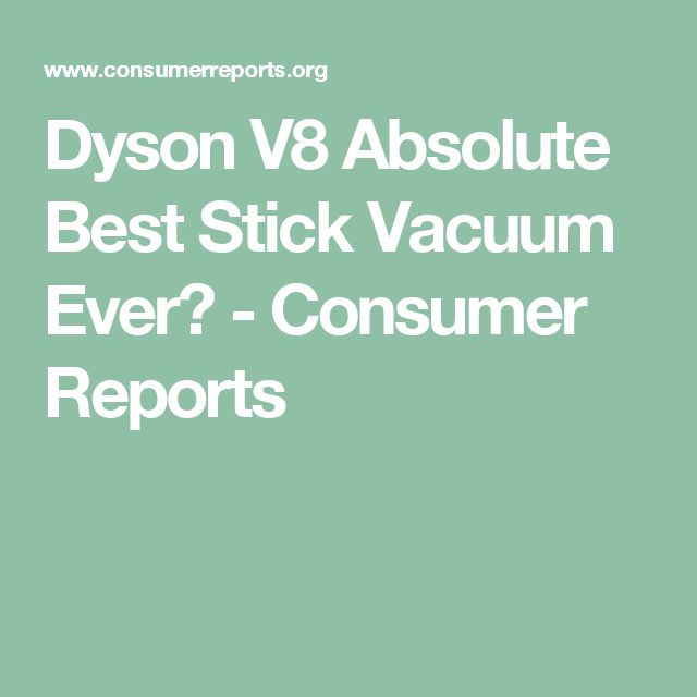 Dyson V8 Absolute Best Stick Vacuum Ever? - Consumer Reports