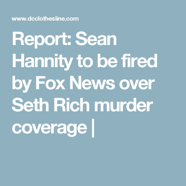 Report: Sean Hannity to be fired by Fox News over Seth Rich murder coverage |