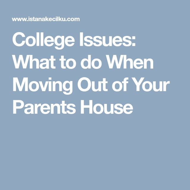 College Issues: What to do When Moving Out of Your Parents House