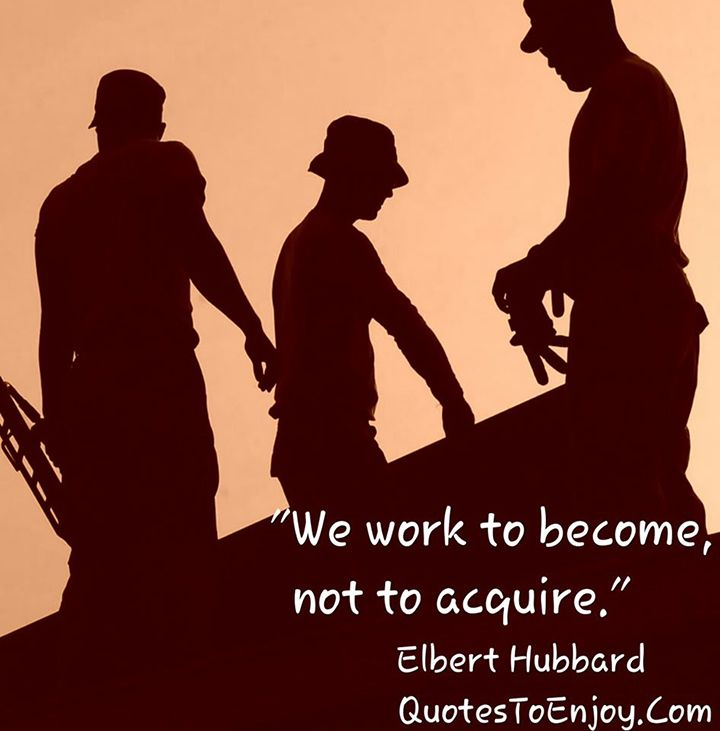 We work to become, not to acquire. - Elbert Hubbard, picture quote from quotestoenjoy.com. Popular Quotes.