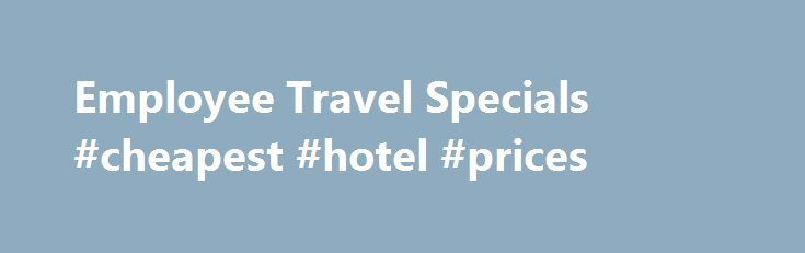 Employee Travel Specials #cheapest #hotel #prices http://canada.remmont.com/employee-travel-specials-cheapest-hotel-prices/  #travel specials # One Great Employee Benefit. Employee Travel Specials is a part of the Corporate Hotel Network. Both companies were founded by travel industry veteran Sean J. McCurdy CTE, CCTE. He has hired a talented team of travel industry professionals with over 75 years of experience working with over 50 different hotel brands. Employee Travel Specials can now…