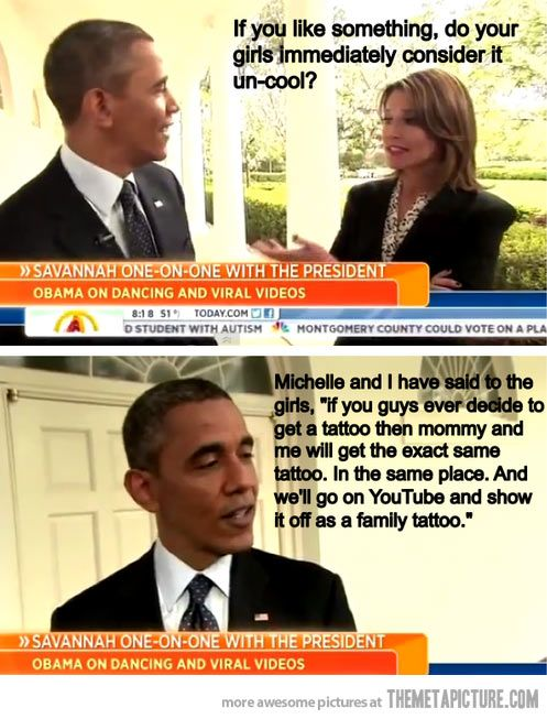 Haha!  I can't really judge Obama,  because I'm not American,  but the guy has a sense of humour!