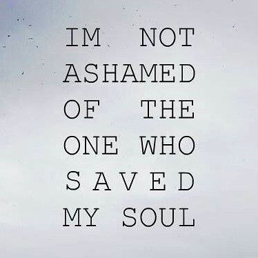 IM NOT ASHAMED OF THE ONE WHO SAVED MY SOUL