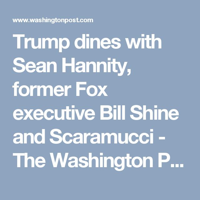 Trump dines with Sean Hannity, former Fox executive Bill Shine and Scaramucci - The Washington Post