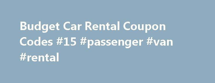 Budget Car Rental Coupon Codes #15 #passenger #van #rental http://renta.remmont.com/budget-car-rental-coupon-codes-15-passenger-van-rental/  #car rental coupons # Budget Rent a Car Coupons 2015 Up to 30% off + Rental Credits when you Enroll in the Budget Small Business Program Budget Car Rental Locations Budget has locations all across the world to help you reach your destination. Just click on the link above and fill out the form to find the Budget in your area! How to Save at Budget Car…