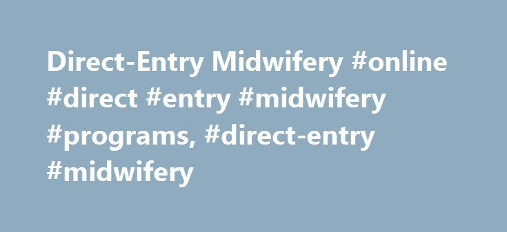 Direct-Entry Midwifery #online #direct #entry #midwifery #programs, #direct-entry #midwifery http://eritrea.remmont.com/direct-entry-midwifery-online-direct-entry-midwifery-programs-direct-entry-midwifery/  # Direct-Entry Midwifery Direct-entry midwives help women through the childbirth process in non-hospital settings. Explore midwife job duties, education requirements, certification, employment outlook and salary to make an informed career decision. Is Direct-Entry Midwifery for Me? Career…