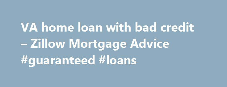 VA home loan with bad credit – Zillow Mortgage Advice #guaranteed #loans http://loan-credit.nef2.com/va-home-loan-with-bad-credit-zillow-mortgage-advice-guaranteed-loans/  #bad credit home loans # Report a Problem Content flagged We will review this content. Thanks for helping make the site more useful to everyone. To learn more, read Zillow's Good Neighbor Policy . Report a Problem Content flagged We will review this content. Thanks for helping make the site more useful to everyone. To…