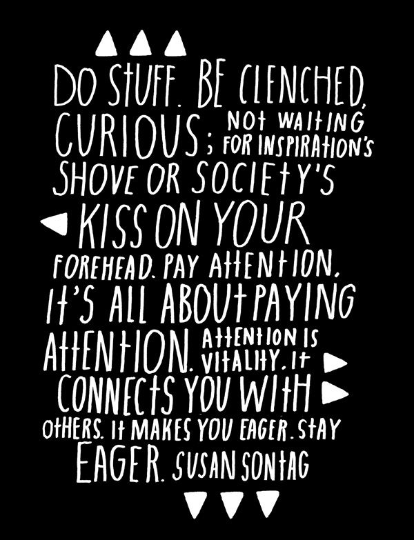 """""""Do stuff. Be clenched, curious. Not waiting for inspiration's shove or society's kiss on your forehead. Pay attention. It's all about paying attention. Attention is vitality. It connects you with others. It makes you eager. Stay eager."""" - Susan Sontag"""