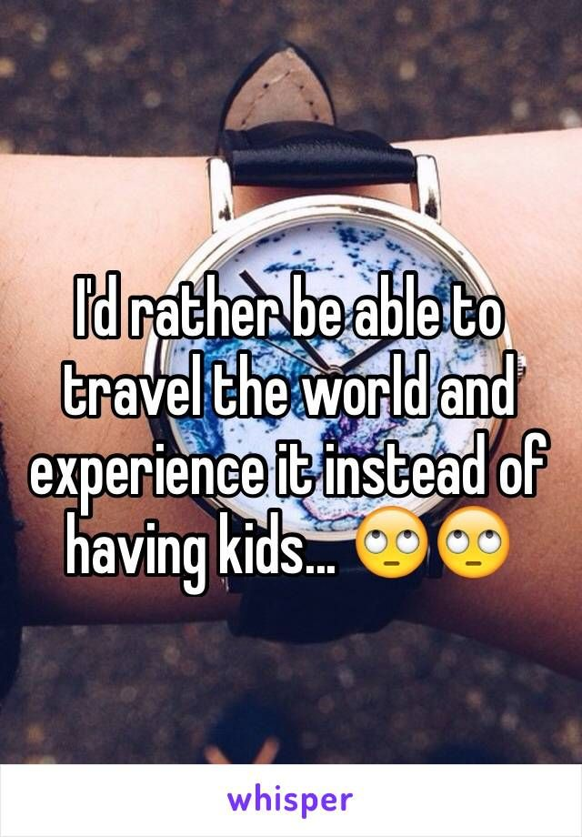 I'd rather be able to travel the world and experience it instead of having kids...