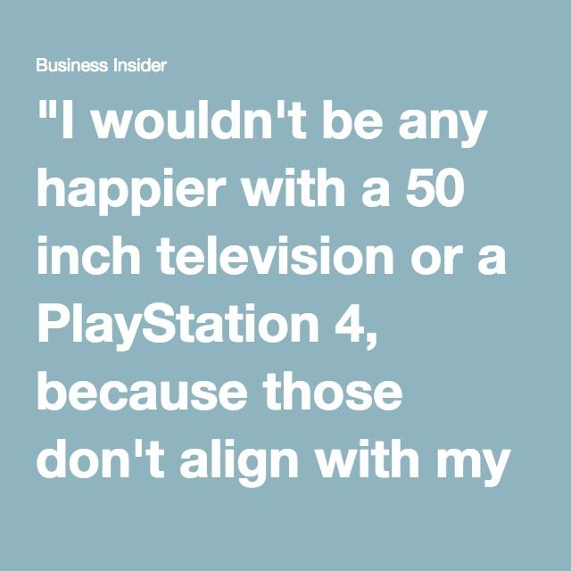 """I wouldn't be any happier with a 50 inch television or a PlayStation 4, because those don't align with my goals for life. Being wealthy isn't a function of material, it's a function of contentedness."""