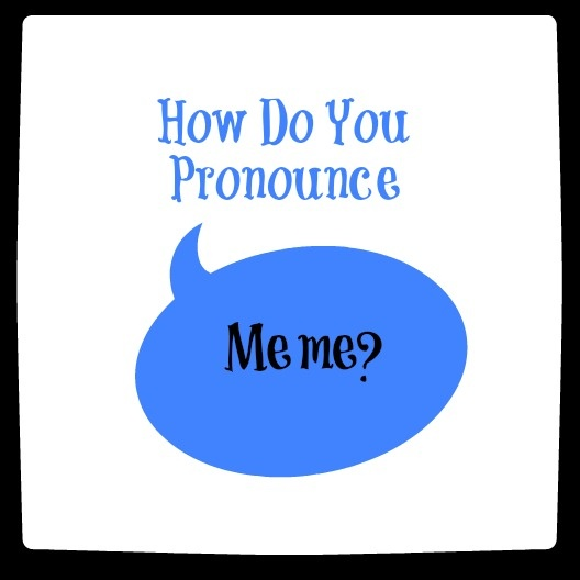 How Do You Pronounce Meme? This has been my question for a while!! PS: I was right