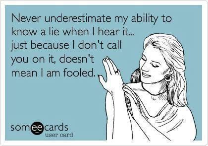 Never underestimate my ability to know a lie when I hear it...just because I don't call you on it, doesn't mean I am fooled.