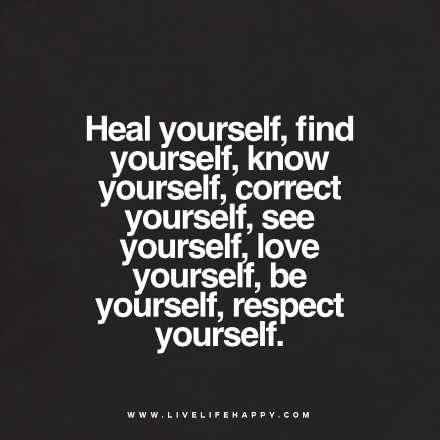 Heal yourself, find yourself, know yourself, correct yourself, love yourself, be yourself, respect yourself.