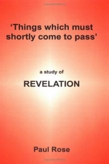 Things Which Must Shortly Come To Pass  A Study Of Revelation, 978-0954720506, Paul Rose, Twoedged Sword Publications