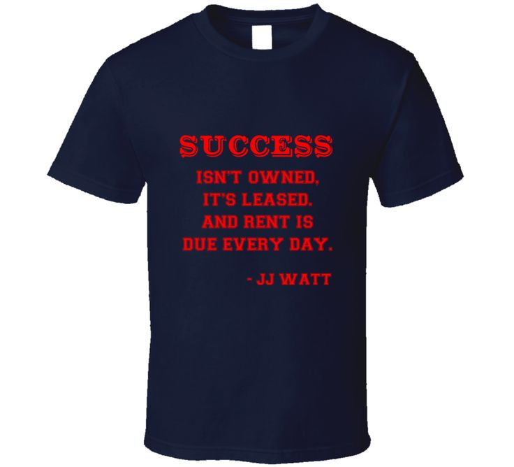 JJ WATT Quote - Success isn't Owned It's Leased and Rent is Due Every Day T Shirt