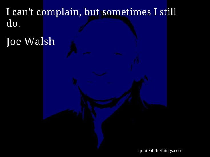 Joe Walsh - quote -- I can't complain, but sometimes I still do. #quote #quotation #aphorism