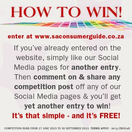 HOW TO WIN WITH SA CONSUMER GUIDE:  Enter at www.saconsumerguide.co.za or use the Competition Entry Form button on our Facebook Page.  If you've already entered on the website, simply like our Social Media pages for another entry.  Then comment on & share any competition post off any of our Social Media pages & you'll get yet another entry to win!