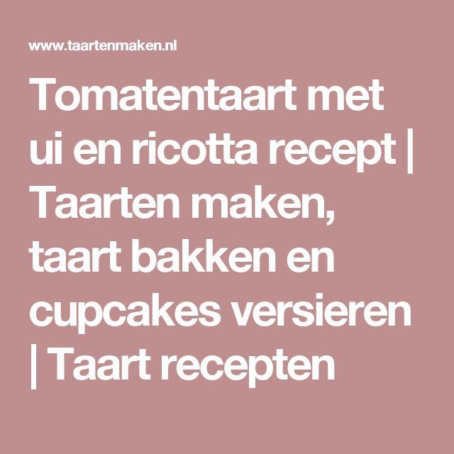 Tomatentaart met ui en ricotta recept | Taarten maken, taart bakken en cupcakes versieren | Taart recepten