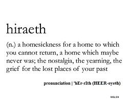 Hiraeth /hɪəraɪ̯θ/ is a Welsh word that has no direct English translation. The University of Wales, Lampeter attempts to define it as homesickness tinged with grief or sadness over the lost or departed. It is a mix of longing, yearning, nostalgia, wistfulness, and the earnest desire for the Wales of the past.